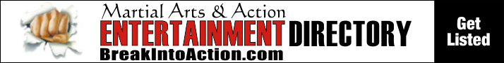 Visit the Martial Arts & Action entertainment Directory or BreakIntoAction.com.